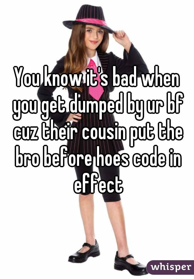 You know it's bad when you get dumped by ur bf cuz their cousin put the bro before hoes code in effect