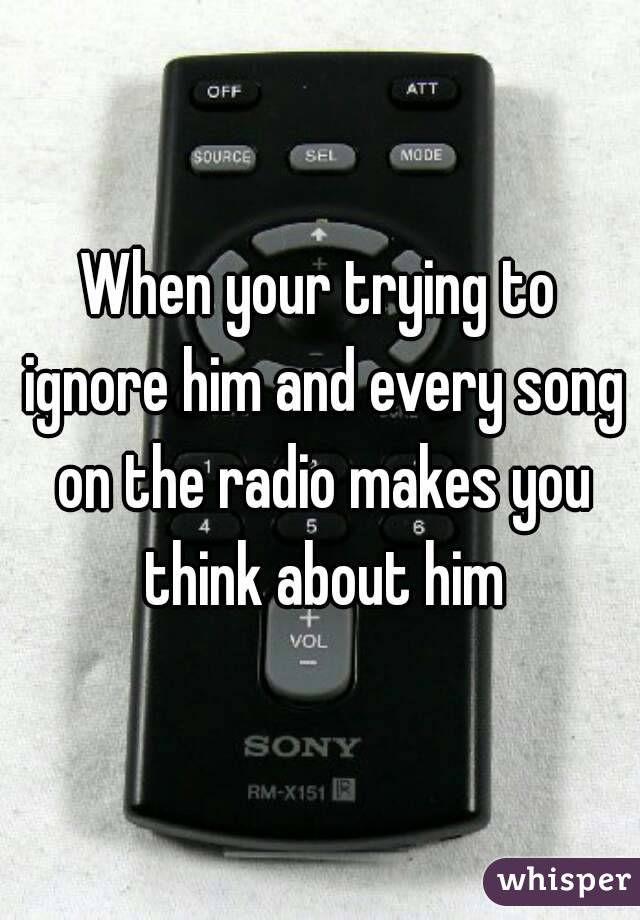 When your trying to ignore him and every song on the radio makes you think about him