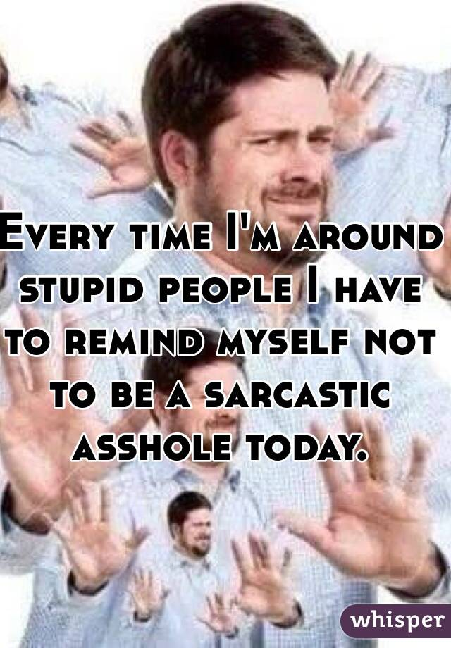 Every time I'm around stupid people I have to remind myself not to be a sarcastic asshole today.