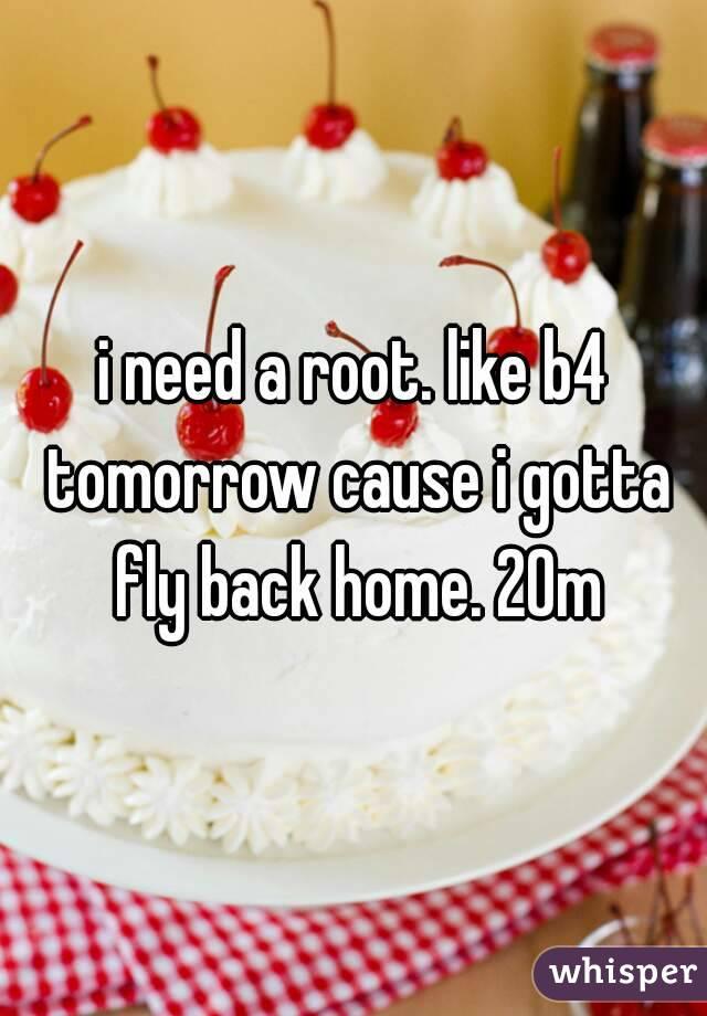 i need a root. like b4 tomorrow cause i gotta fly back home. 20m