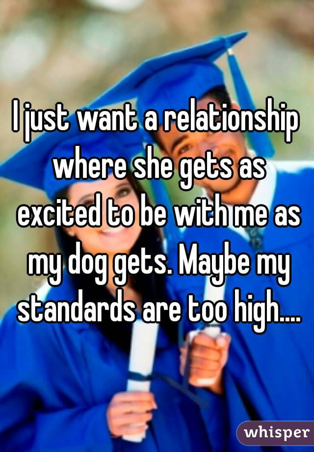 I just want a relationship where she gets as excited to be with me as my dog gets. Maybe my standards are too high....