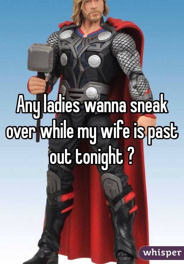 Any ladies wanna sneak over while my wife is past out tonight ?