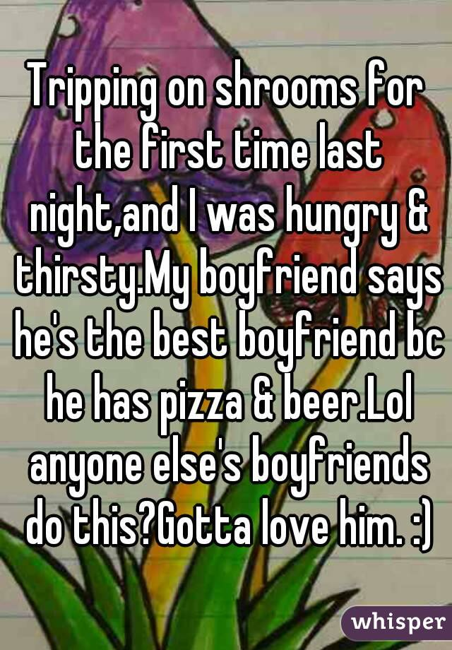 Tripping on shrooms for the first time last night,and I was hungry & thirsty.My boyfriend says he's the best boyfriend bc he has pizza & beer.Lol anyone else's boyfriends do this?Gotta love him. :)