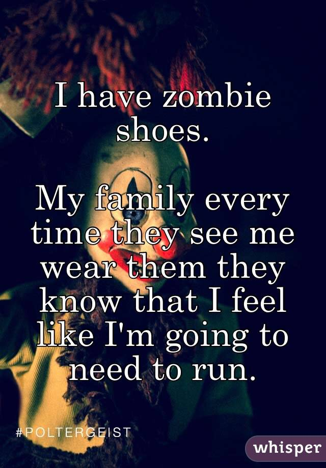 I have zombie shoes.  My family every time they see me wear them they know that I feel like I'm going to need to run.