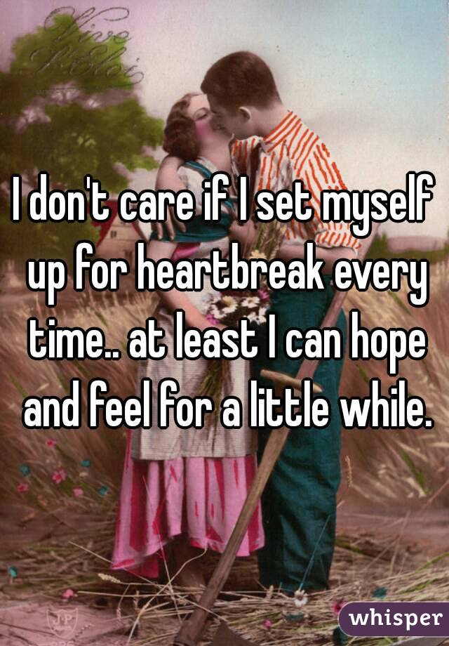 I don't care if I set myself up for heartbreak every time.. at least I can hope and feel for a little while.