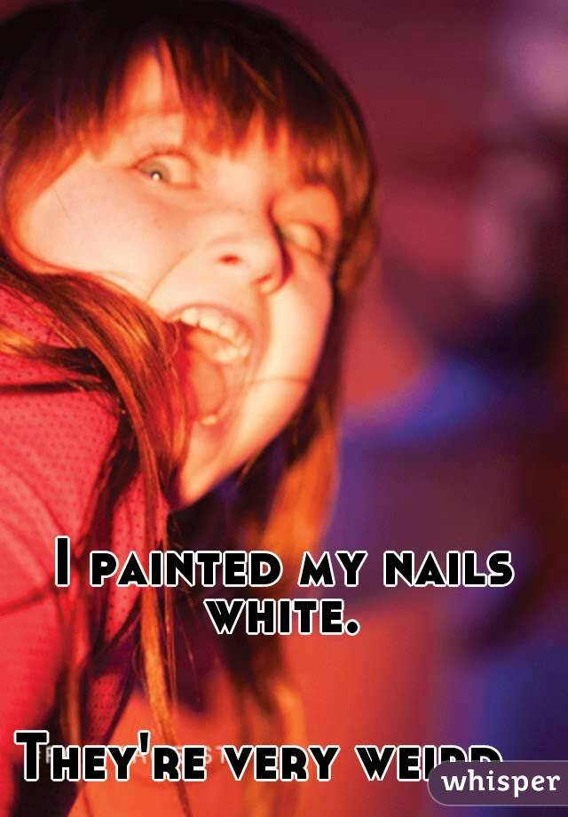 I painted my nails white.    They're very weird...