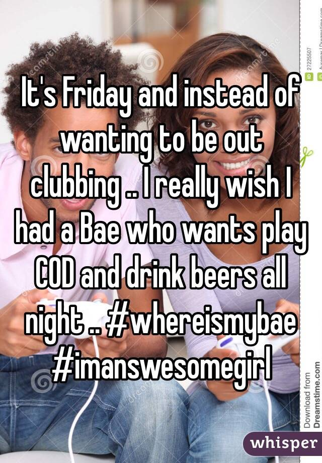It's Friday and instead of wanting to be out clubbing .. I really wish I had a Bae who wants play COD and drink beers all night .. #whereismybae #imanswesomegirl