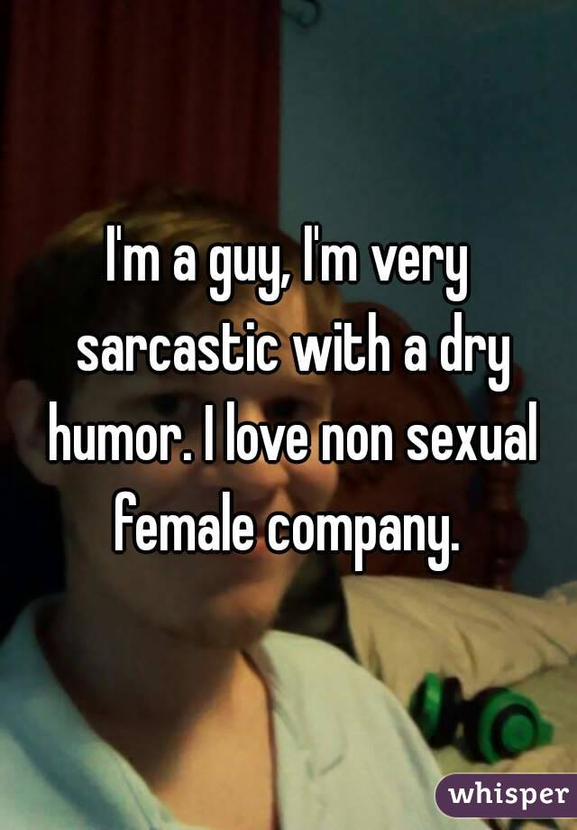 I'm a guy, I'm very sarcastic with a dry humor. I love non sexual female company.
