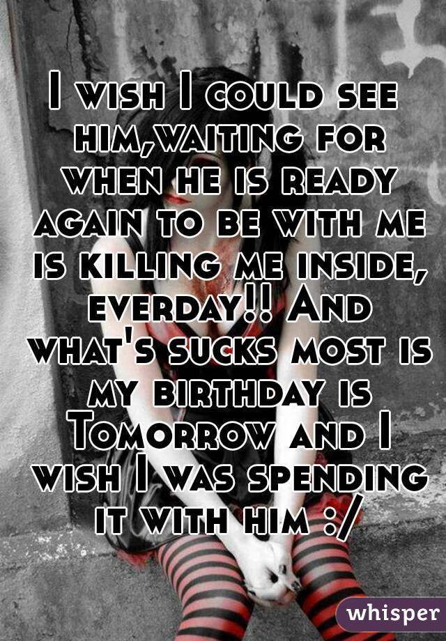 I wish I could see him,waiting for when he is ready again to be with me is killing me inside, everday!! And what's sucks most is my birthday is Tomorrow and I wish I was spending it with him :/