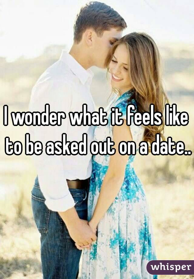 I wonder what it feels like to be asked out on a date..