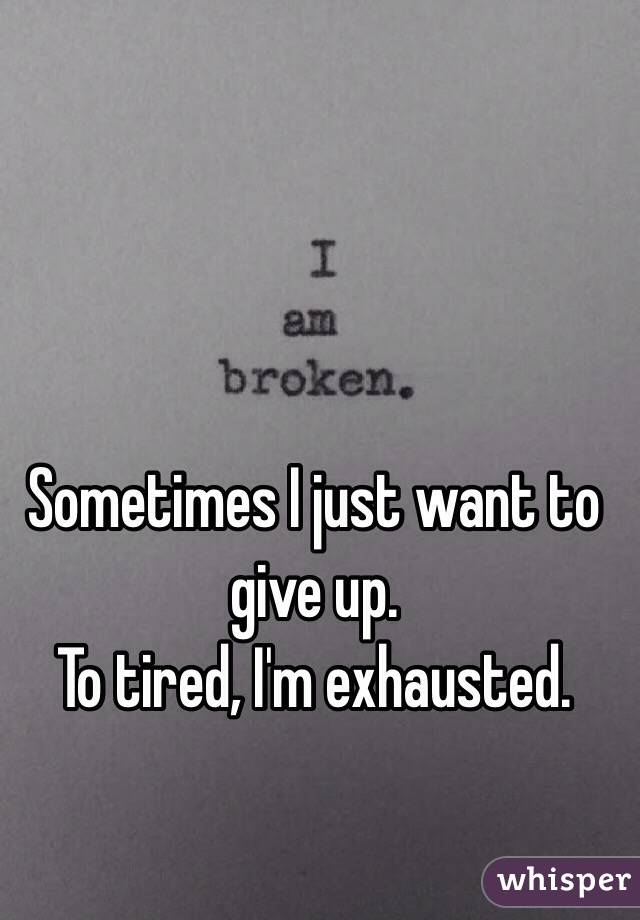 Sometimes I just want to give up.  To tired, I'm exhausted.
