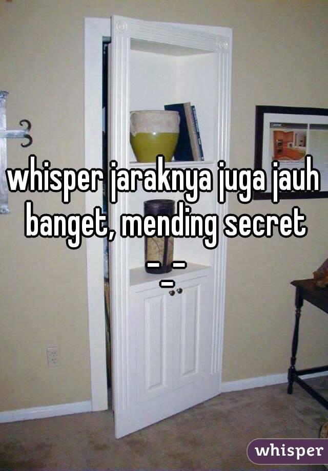 whisper jaraknya juga jauh banget, mending secret -_-