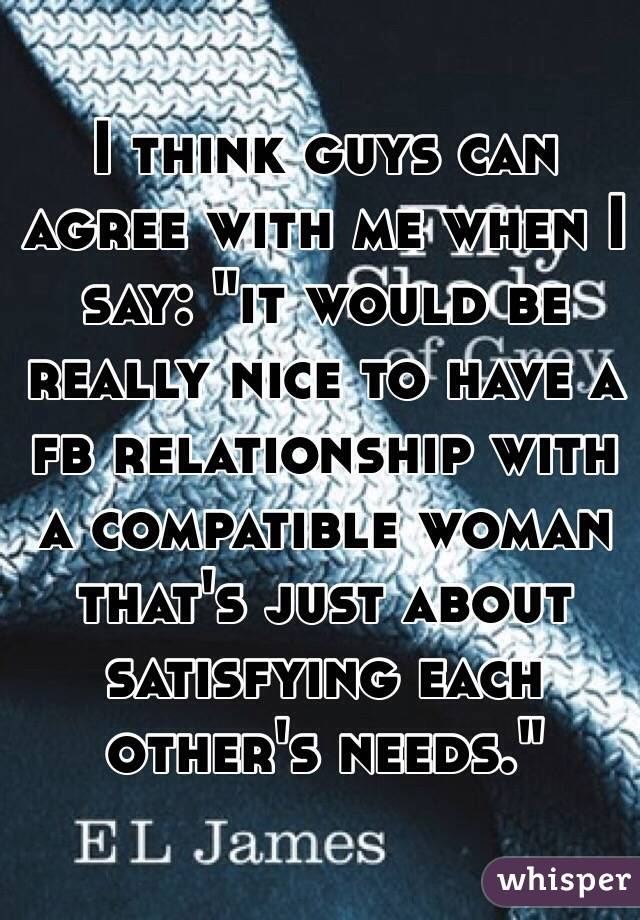 """I think guys can agree with me when I say: """"it would be really nice to have a fb relationship with a compatible woman that's just about satisfying each other's needs."""""""