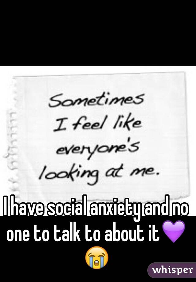I have social anxiety and no one to talk to about it💜😭