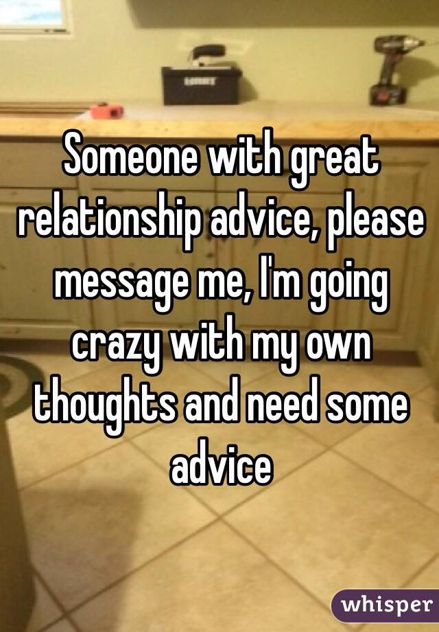 Someone with great relationship advice, please message me, I'm going crazy with my own thoughts and need some advice