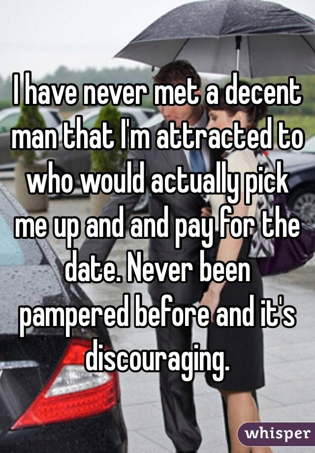 I have never met a decent man that I'm attracted to who would actually pick me up and and pay for the date. Never been pampered before and it's discouraging.