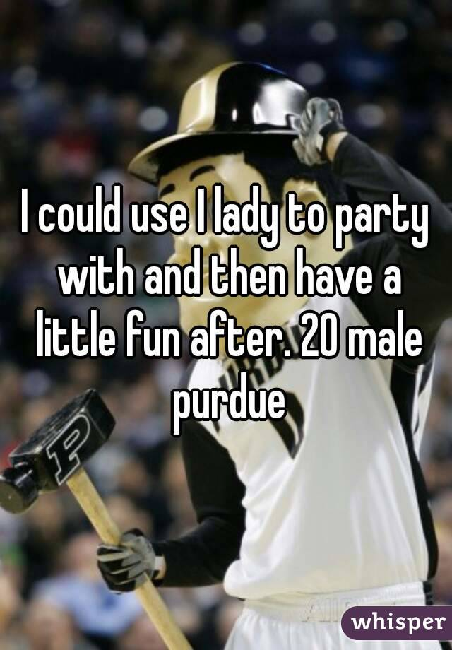 I could use I lady to party with and then have a little fun after. 20 male purdue