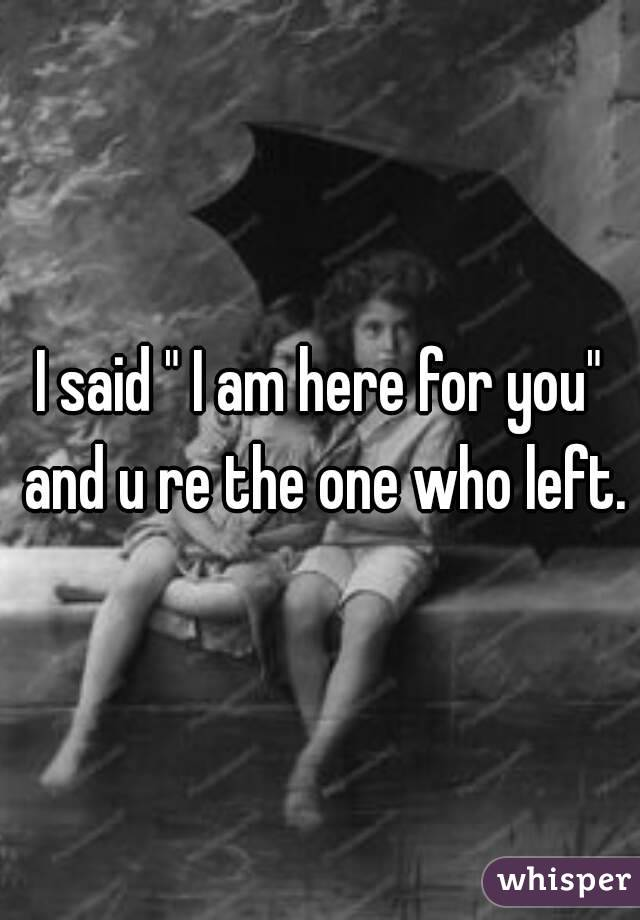 "I said "" I am here for you"" and u re the one who left."