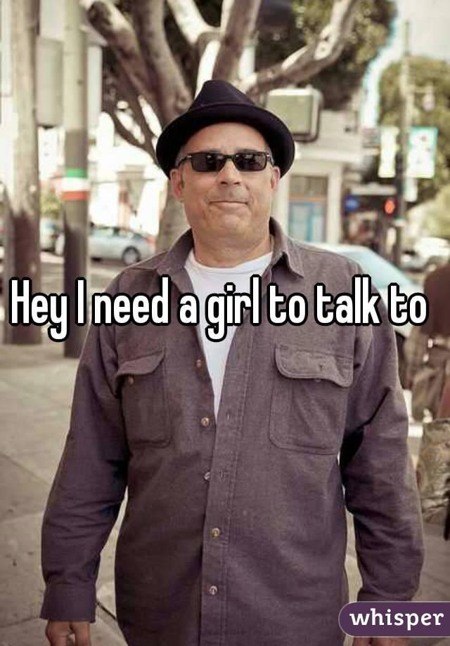 Hey I need a girl to talk to
