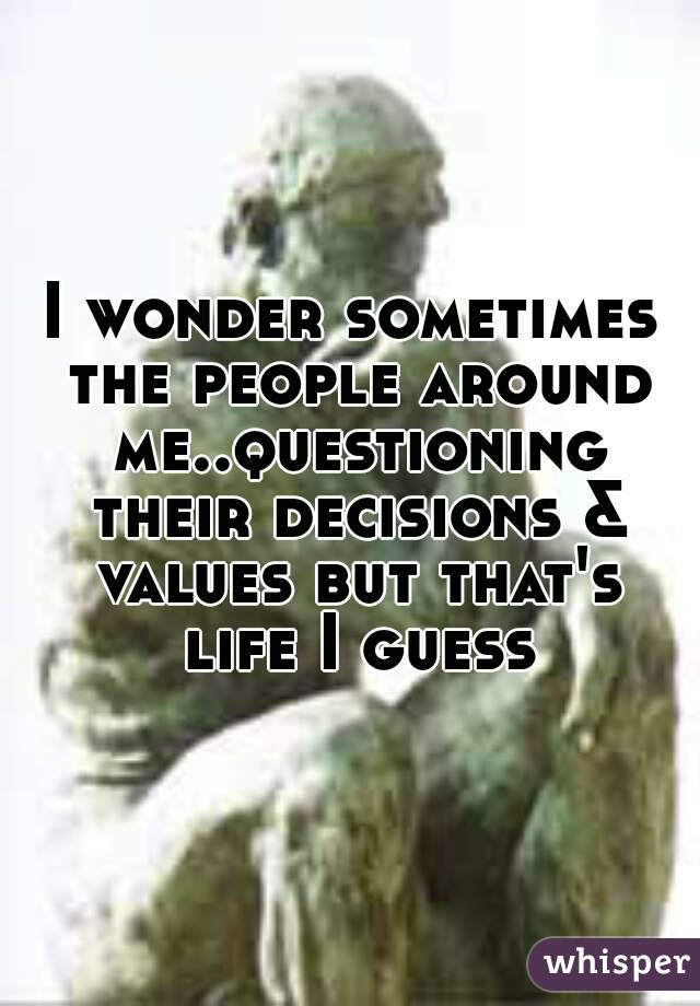 I wonder sometimes the people around me..questioning their decisions & values but that's life I guess