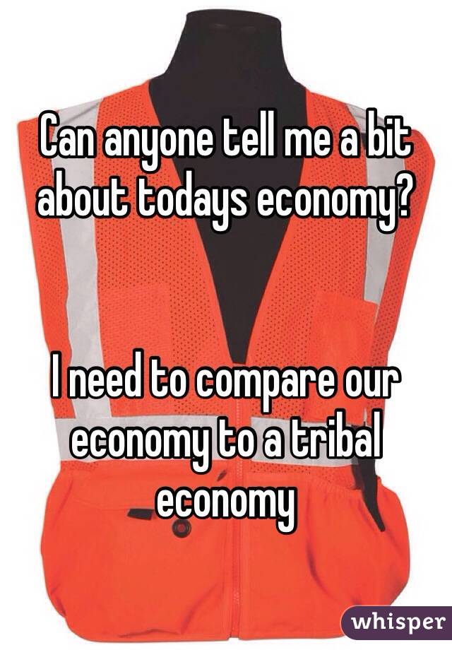 Can anyone tell me a bit about todays economy?    I need to compare our economy to a tribal economy