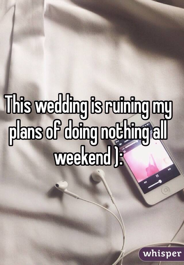 This wedding is ruining my plans of doing nothing all weekend ):