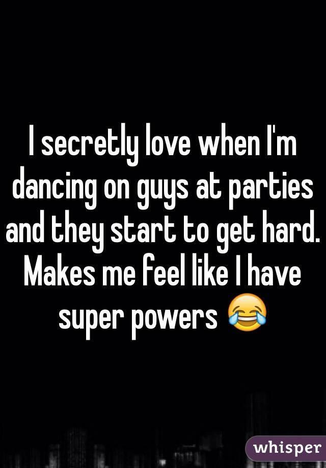 I secretly love when I'm dancing on guys at parties and they start to get hard. Makes me feel like I have super powers 😂