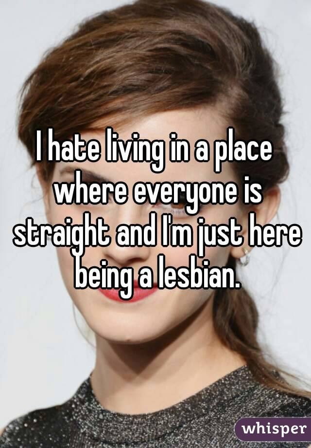 I hate living in a place where everyone is straight and I'm just here being a lesbian.