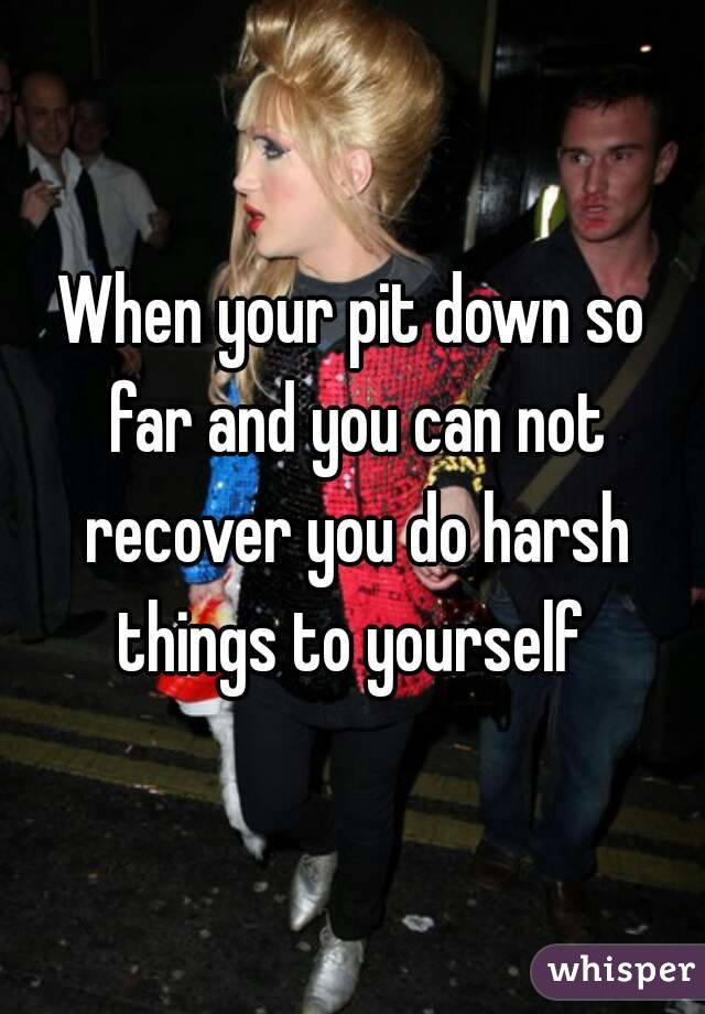 When your pit down so far and you can not recover you do harsh things to yourself