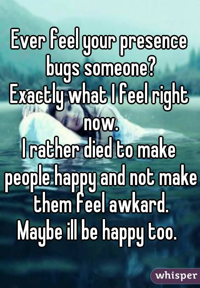 Ever feel your presence bugs someone? Exactly what I feel right now. I rather died to make people happy and not make them feel awkard. Maybe ill be happy too.