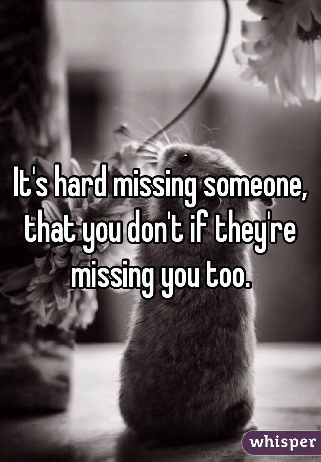 It's hard missing someone, that you don't if they're missing you too.