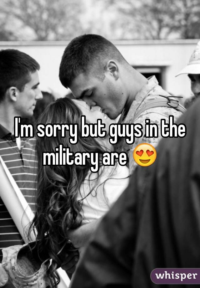 I'm sorry but guys in the military are 😍