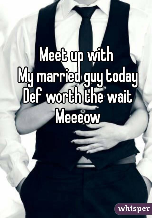Meet up with  My married guy today Def worth the wait Meeeow