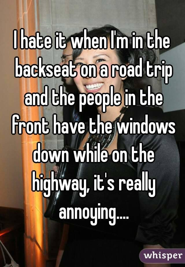 I hate it when I'm in the backseat on a road trip and the people in the front have the windows down while on the highway, it's really annoying....
