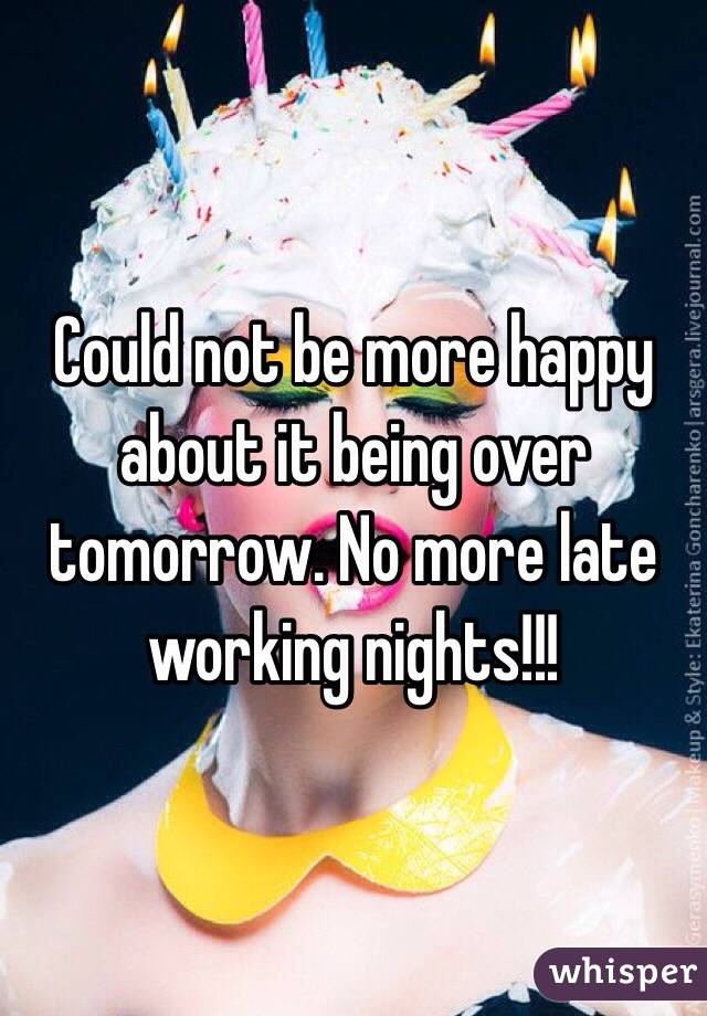 Could not be more happy about it being over tomorrow. No more late working nights!!!