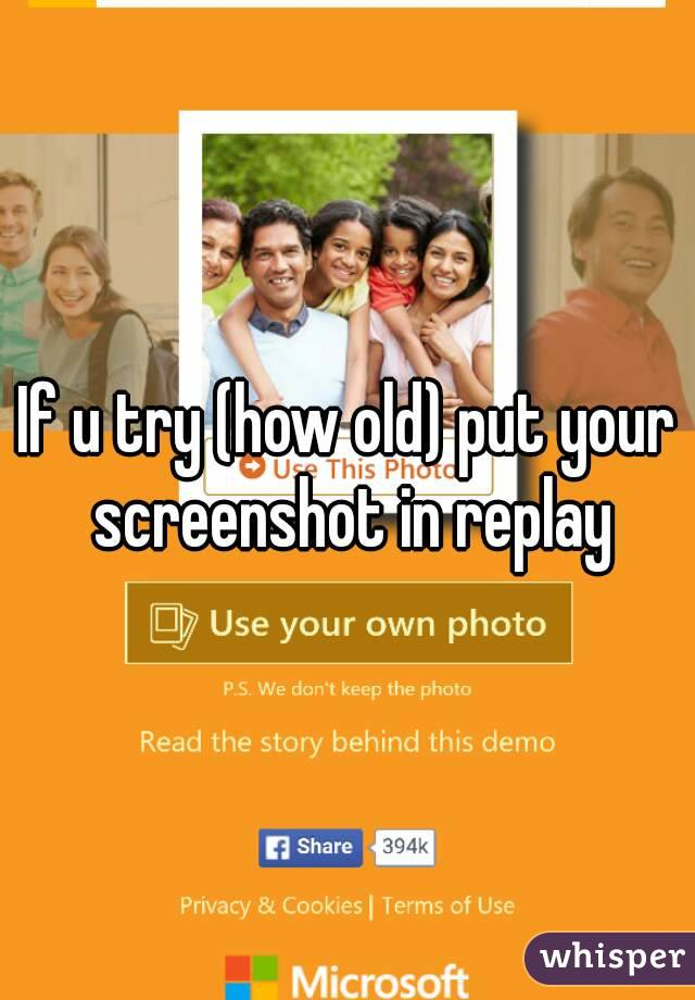If u try (how old) put your screenshot in replay