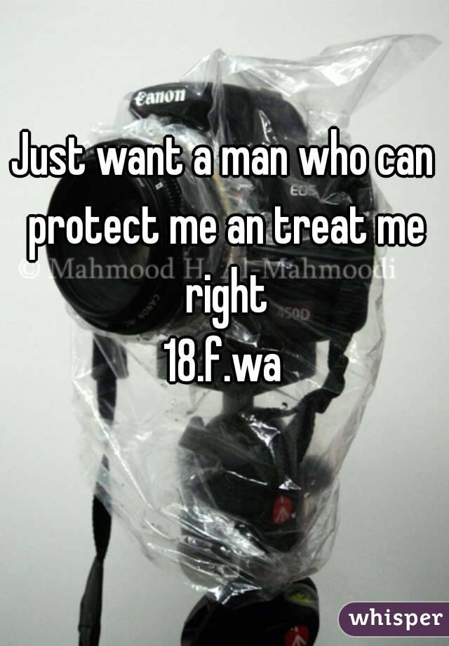 Just want a man who can protect me an treat me right 18.f.wa