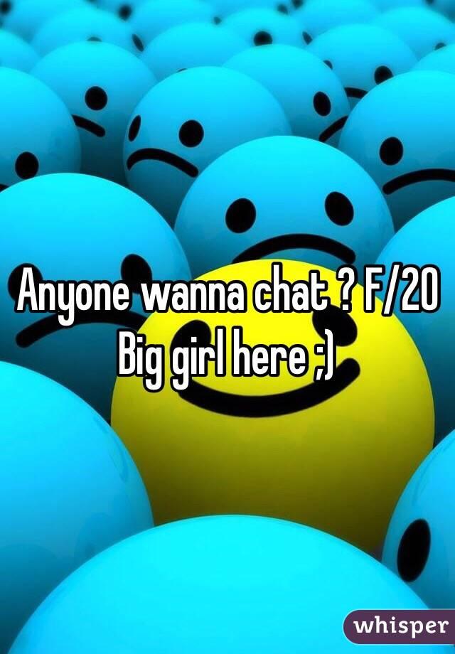 Anyone wanna chat ? F/20  Big girl here ;)