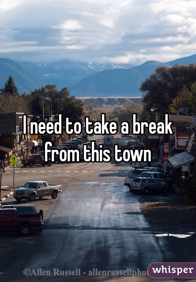 I need to take a break from this town