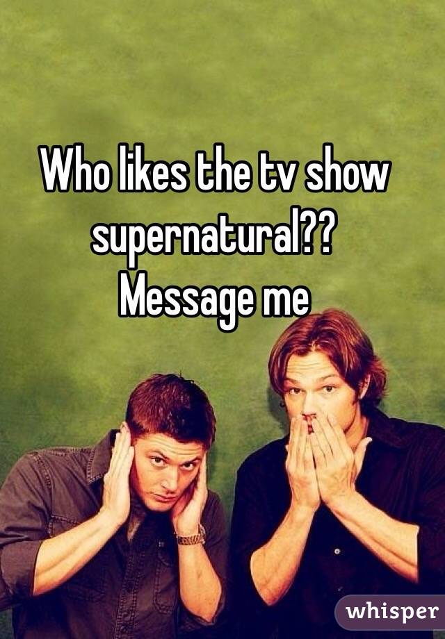 Who likes the tv show  supernatural?? Message me