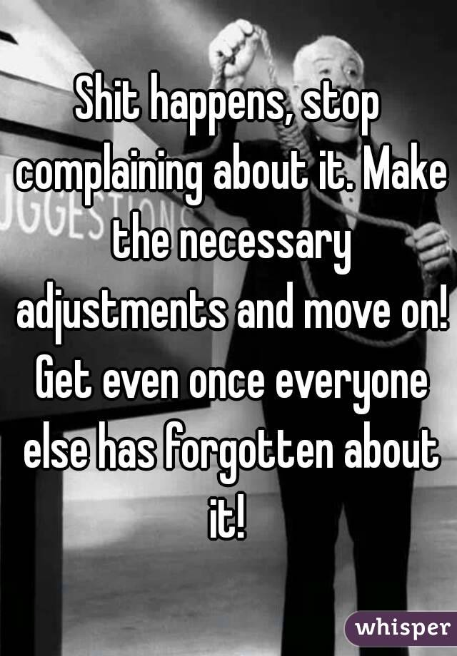 Shit happens, stop complaining about it. Make the necessary adjustments and move on! Get even once everyone else has forgotten about it!
