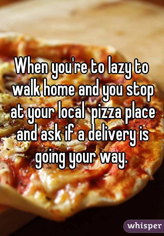 When you're to lazy to walk home and you stop at your local  pizza place and ask if a delivery is going your way.