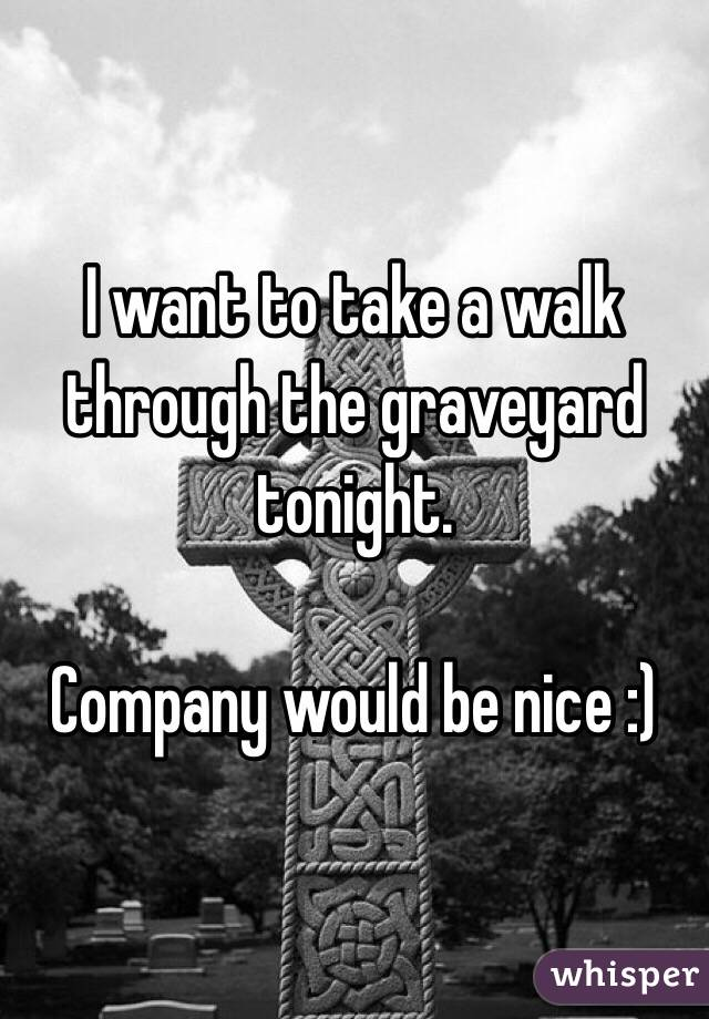 I want to take a walk through the graveyard tonight.   Company would be nice :)