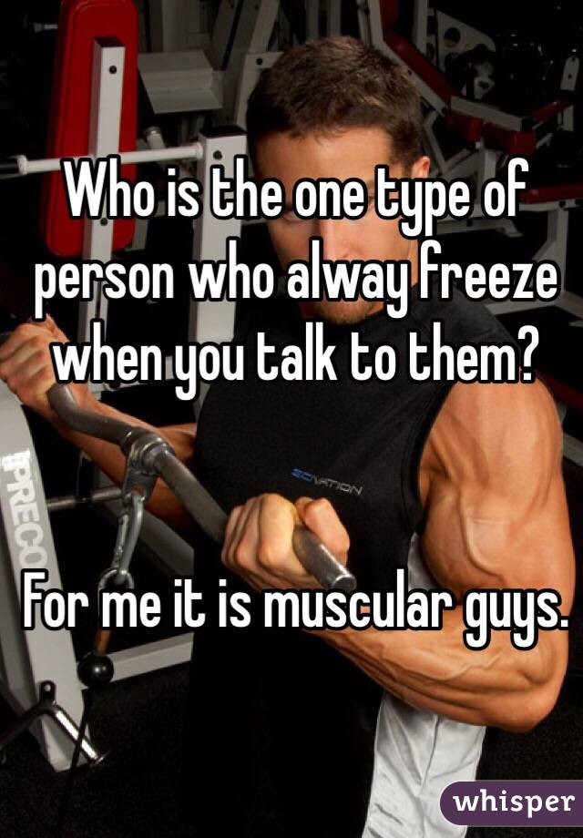 Who is the one type of person who alway freeze when you talk to them?    For me it is muscular guys.