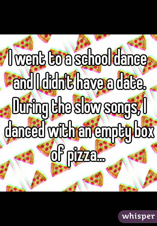 I went to a school dance and I didn't have a date. During the slow songs, I danced with an empty box of pizza...