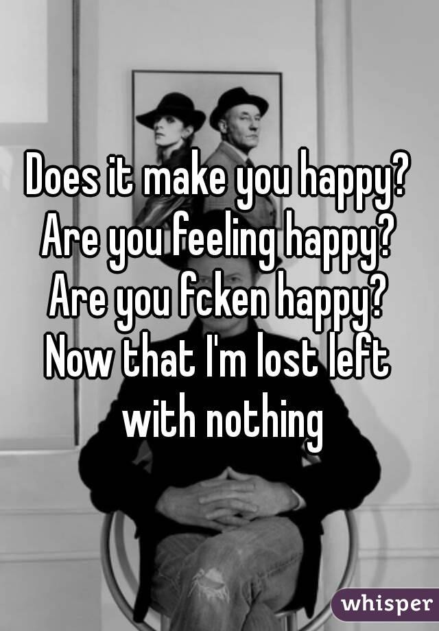 Does it make you happy? Are you feeling happy? Are you fcken happy? Now that I'm lost left with nothing
