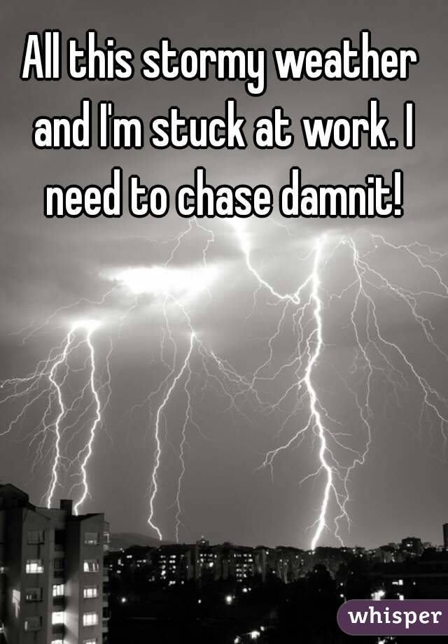 All this stormy weather and I'm stuck at work. I need to chase damnit!