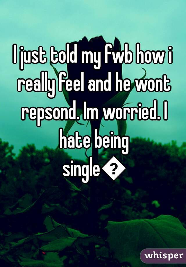 I just told my fwb how i really feel and he wont repsond. Im worried. I hate being single🔫