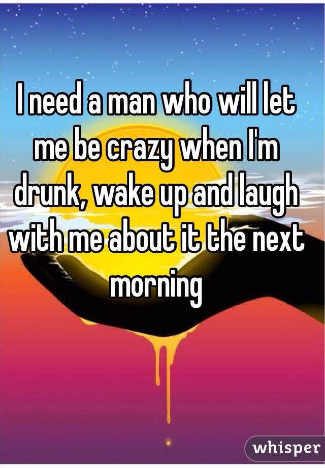 I need a man who will let me be crazy when I'm drunk, wake up and laugh with me about it the next morning