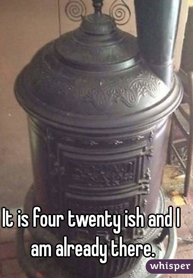It is four twenty ish and I am already there.